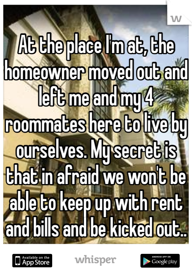 At the place I'm at, the homeowner moved out and left me and my 4 roommates here to live by ourselves. My secret is that in afraid we won't be able to keep up with rent and bills and be kicked out..