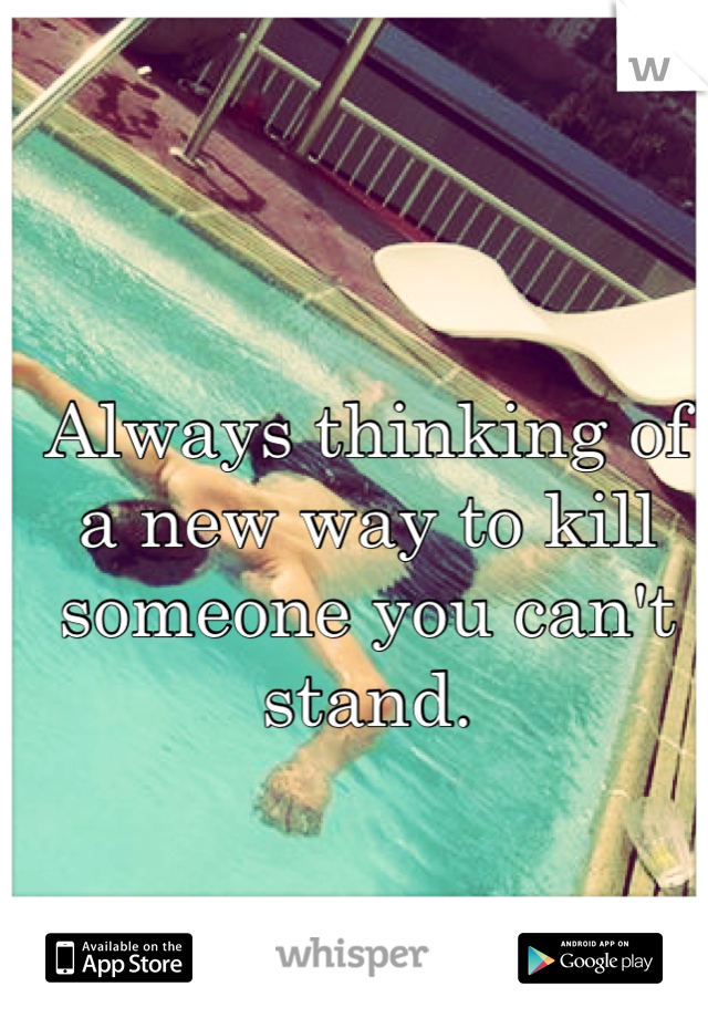 Always thinking of a new way to kill someone you can't stand.