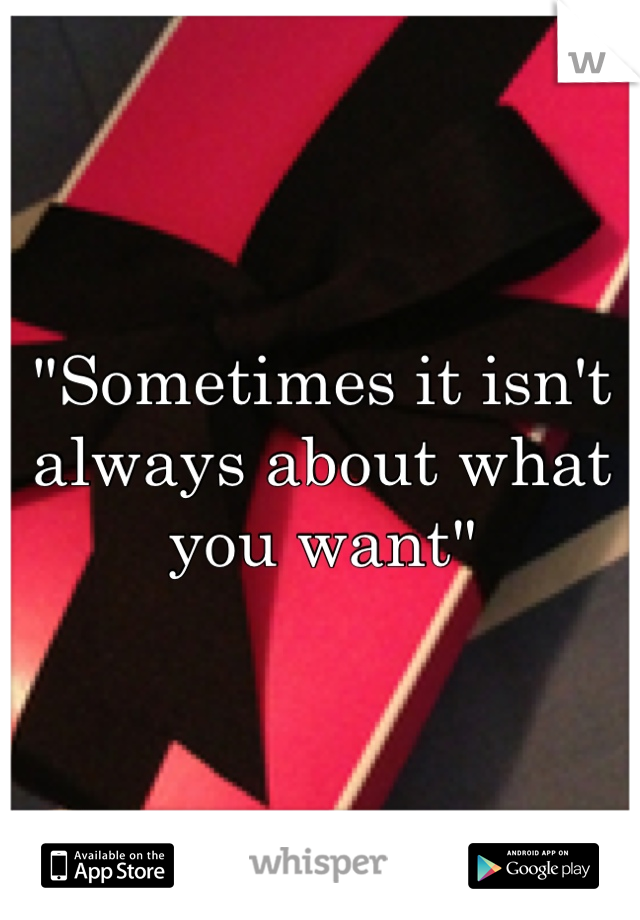 """Sometimes it isn't always about what you want"""