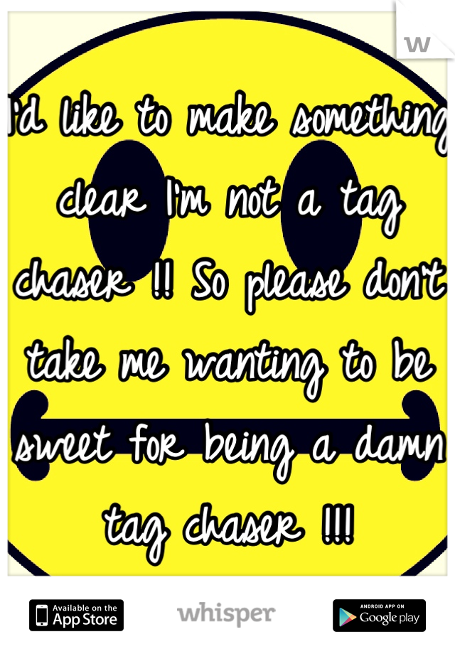 I'd like to make something clear I'm not a tag chaser !! So please don't take me wanting to be sweet for being a damn tag chaser !!!