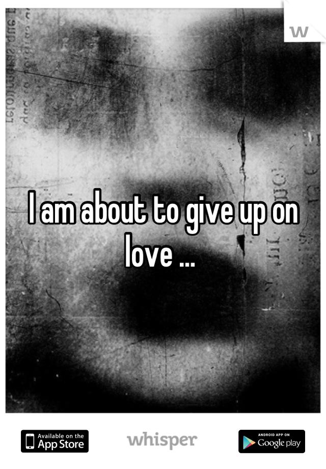 I am about to give up on love …