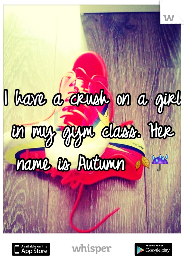 I have a crush on a girl in my gym class. Her name is Autumn 🍂☔️