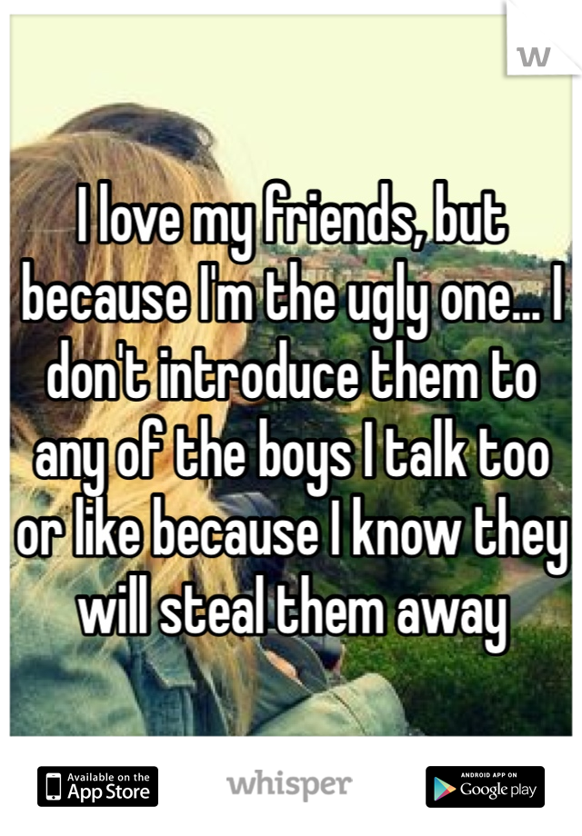 I love my friends, but because I'm the ugly one... I don't introduce them to any of the boys I talk too or like because I know they will steal them away