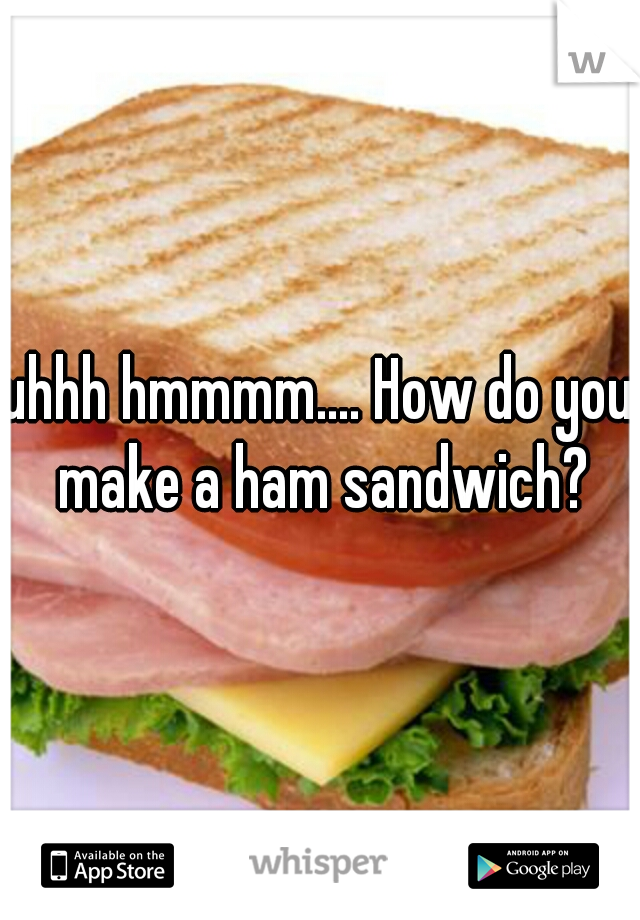 uhhh hmmmm.... How do you make a ham sandwich?