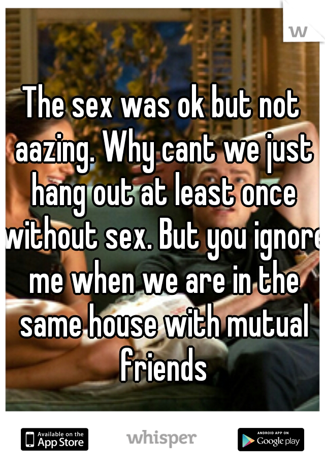 The sex was ok but not aazing. Why cant we just hang out at least once without sex. But you ignore me when we are in the same house with mutual friends