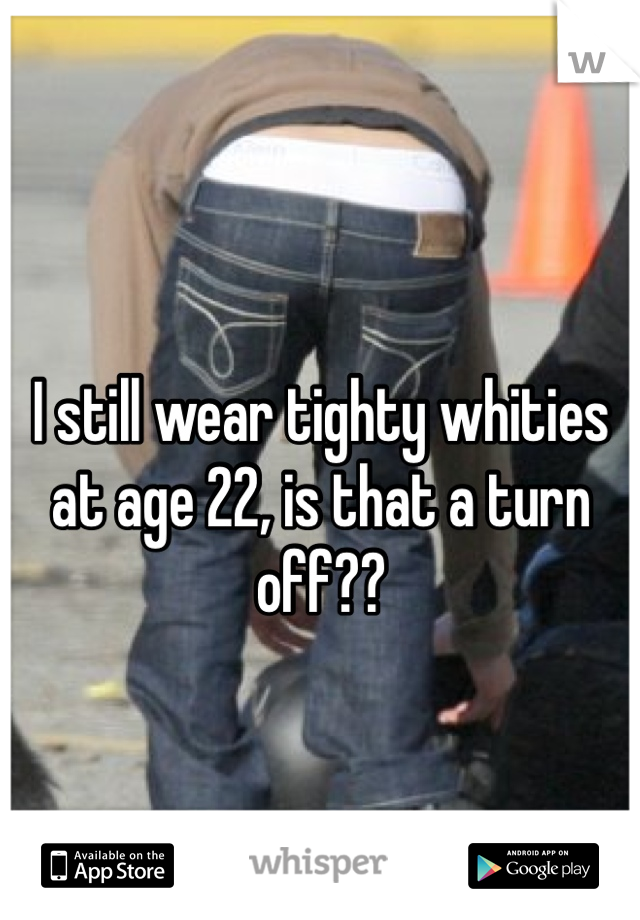 I still wear tighty whities at age 22, is that a turn off??
