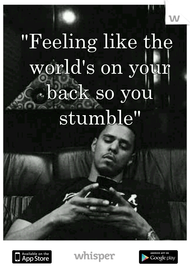 """""""Feeling like the world's on your back so you stumble"""""""