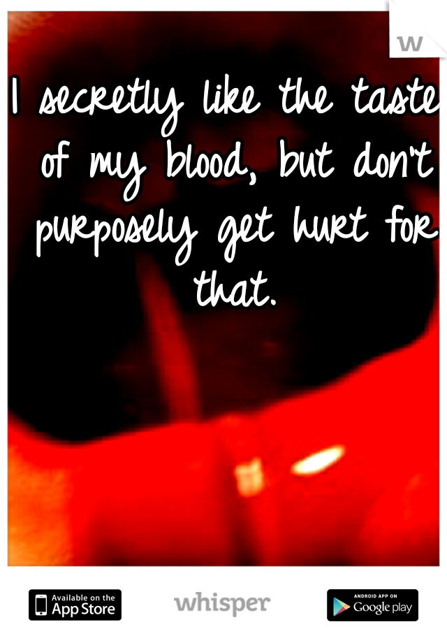 I secretly like the taste of my blood, but don't purposely get hurt for that.