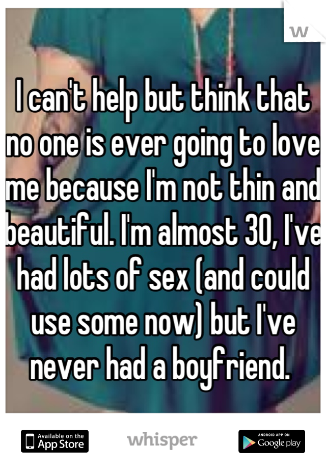 I can't help but think that no one is ever going to love me because I'm not thin and beautiful. I'm almost 30, I've had lots of sex (and could use some now) but I've never had a boyfriend.