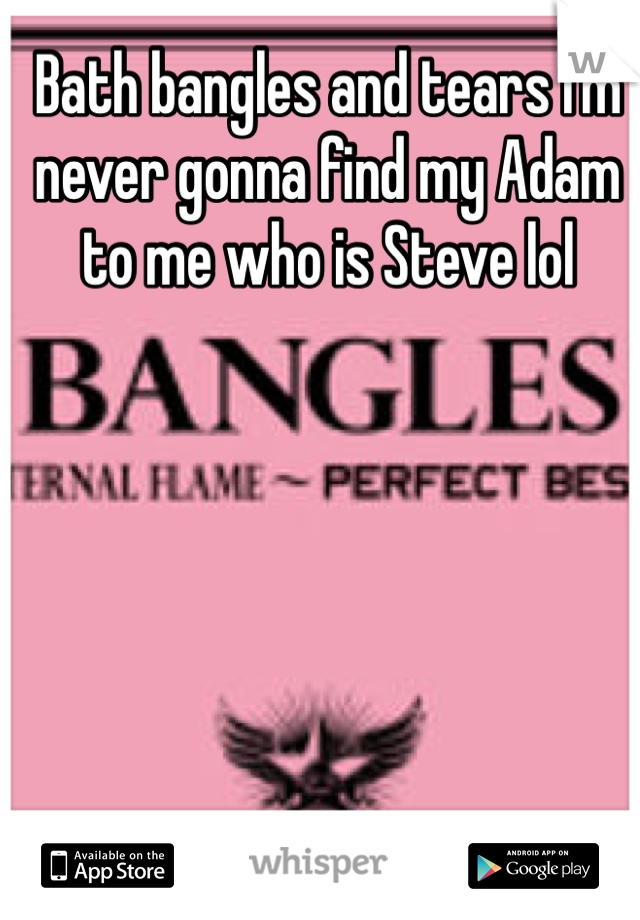 Bath bangles and tears I'm never gonna find my Adam to me who is Steve lol