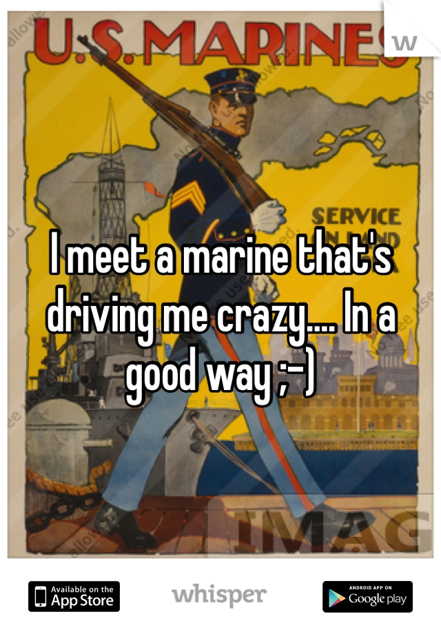 I meet a marine that's driving me crazy.... In a good way ;-)