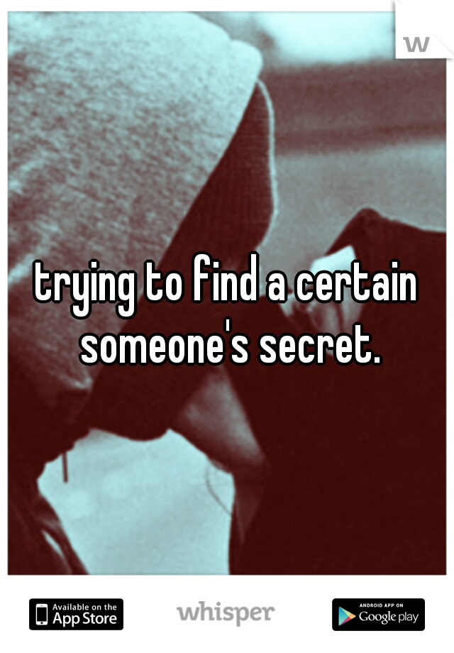 trying to find a certain someone's secret.