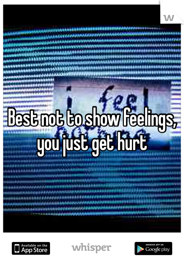 Best not to show feelings, you just get hurt