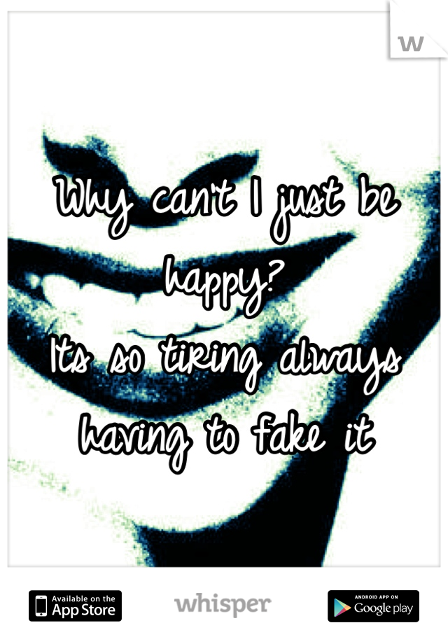 Why can't I just be happy? Its so tiring always having to fake it