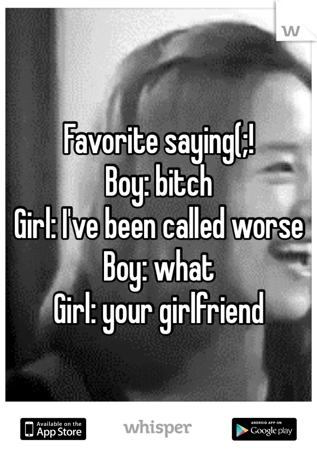 Favorite saying(;! Boy: bitch Girl: I've been called worse Boy: what Girl: your girlfriend