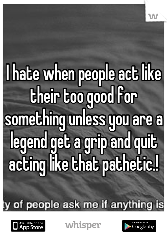 I hate when people act like their too good for something unless you are a legend get a grip and quit acting like that pathetic.!