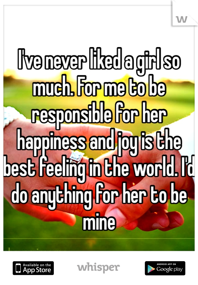 I've never liked a girl so much. For me to be responsible for her happiness and joy is the best feeling in the world. I'd do anything for her to be mine