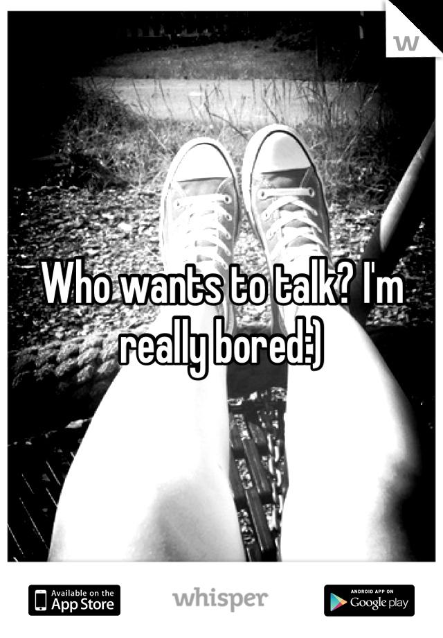 Who wants to talk? I'm really bored:)