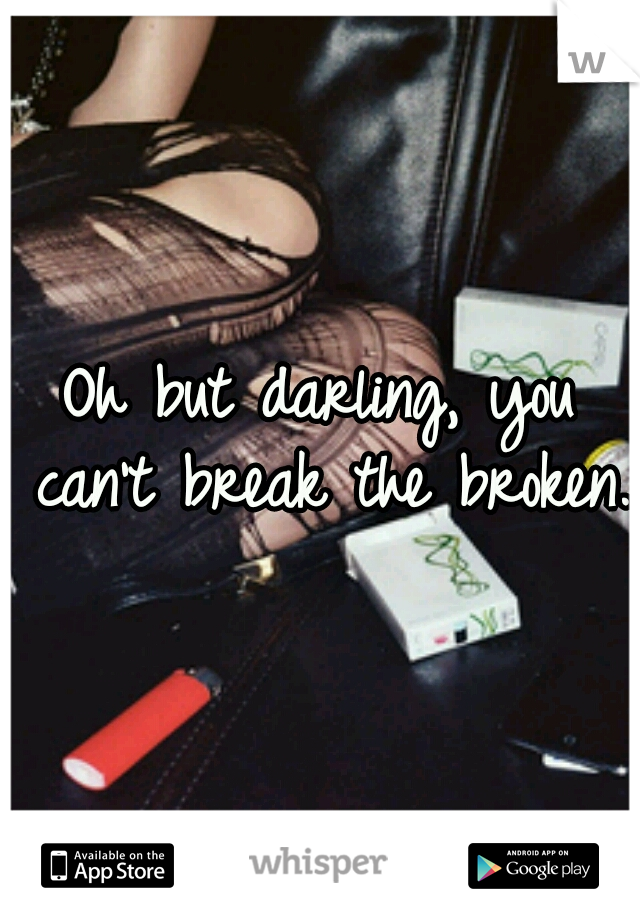 Oh but darling, you can't break the broken.