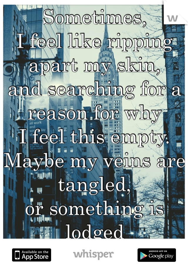 Sometimes,I feel like ripping apart my skin,and searching for a reason for whyI feel this empty.Maybe my veins are tangled, or something is lodged in my ribcage.Because it feels likesomething inside of me is missing or broken