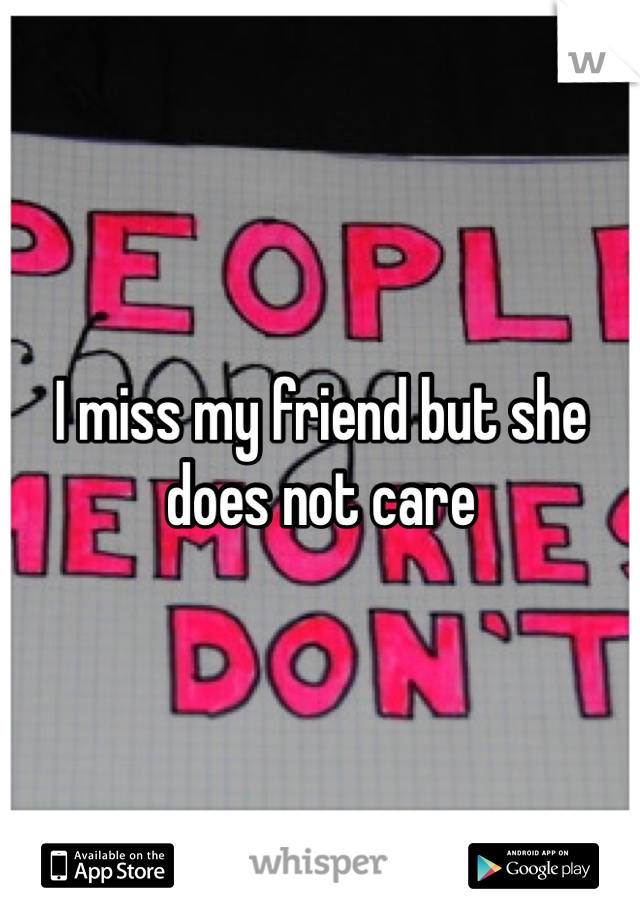 I miss my friend but she does not care