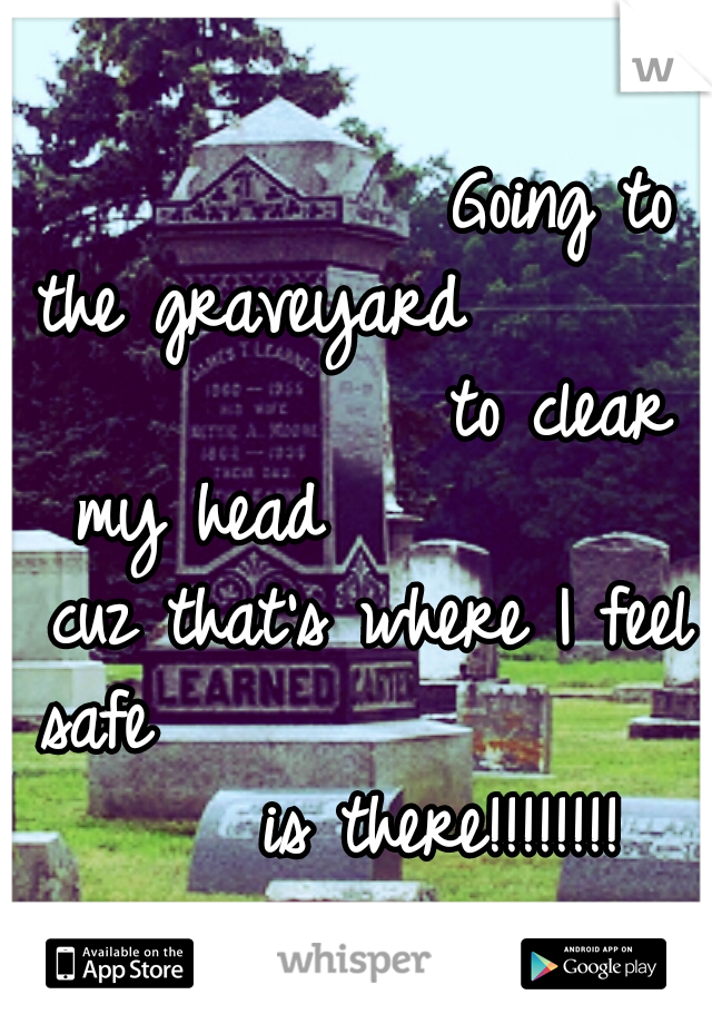 Going to the graveyard                   to clear my head           cuz that's where I feel safe                     is there!!!!!!!!