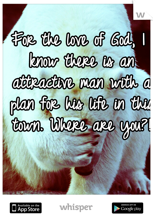For the love of God, I know there is an attractive man with a plan for his life in this town. Where are you?!