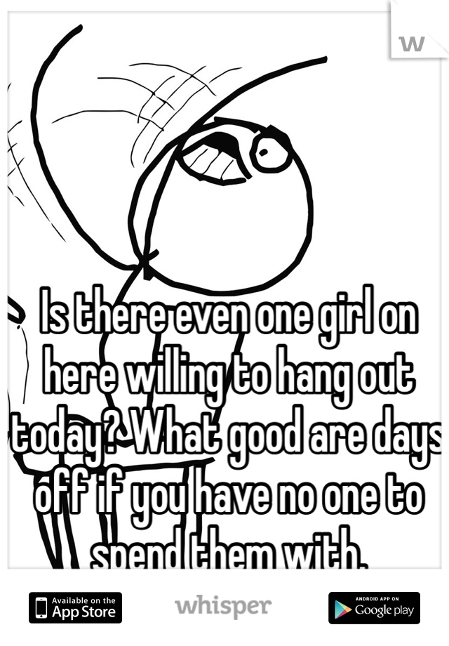 Is there even one girl on here willing to hang out today? What good are days off if you have no one to spend them with.