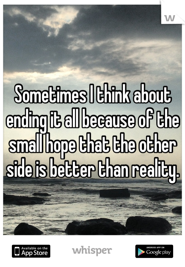 Sometimes I think about ending it all because of the small hope that the other side is better than reality.
