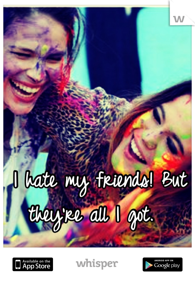 I hate my friends! But they're all I got.