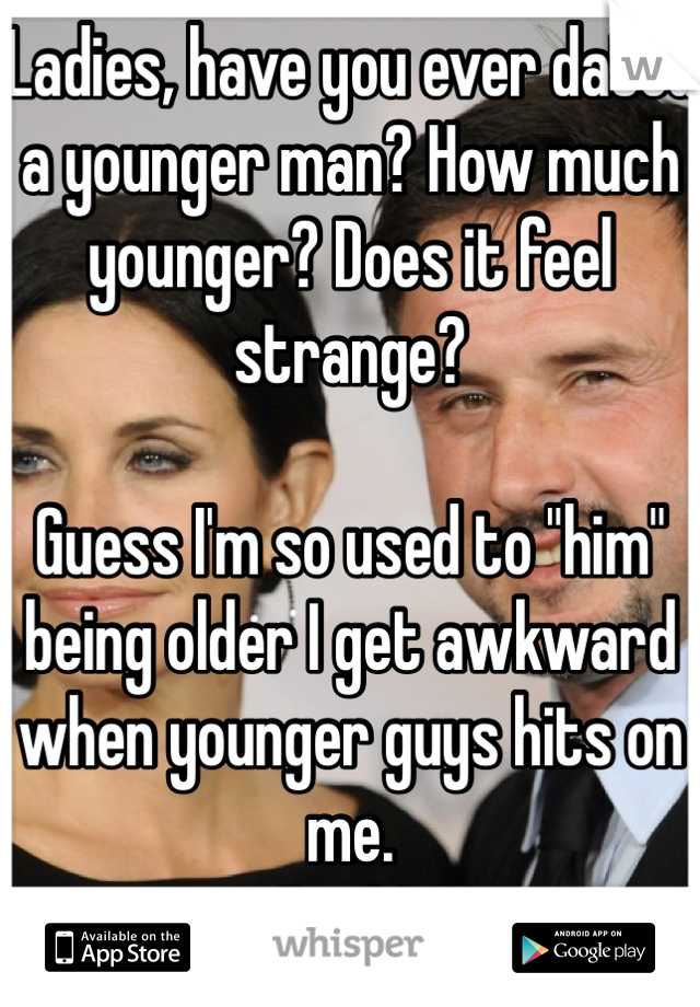 """Ladies, have you ever dated a younger man? How much younger? Does it feel strange?   Guess I'm so used to """"him"""" being older I get awkward when younger guys hits on me. I'm 31."""