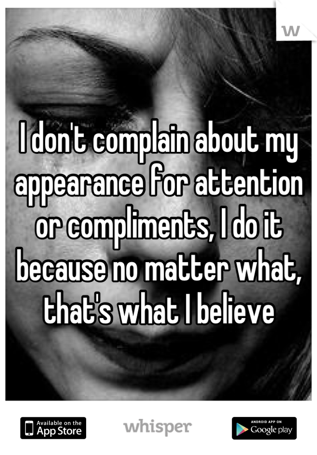 I don't complain about my appearance for attention or compliments, I do it because no matter what, that's what I believe