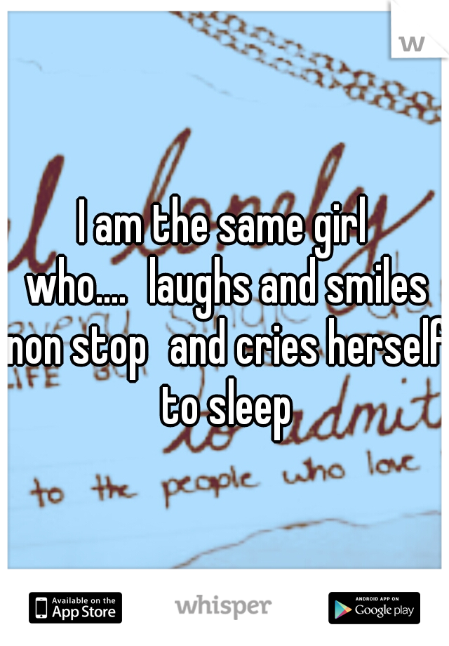 I am the same girl who.... laughs and smiles non stop and cries herself to sleep