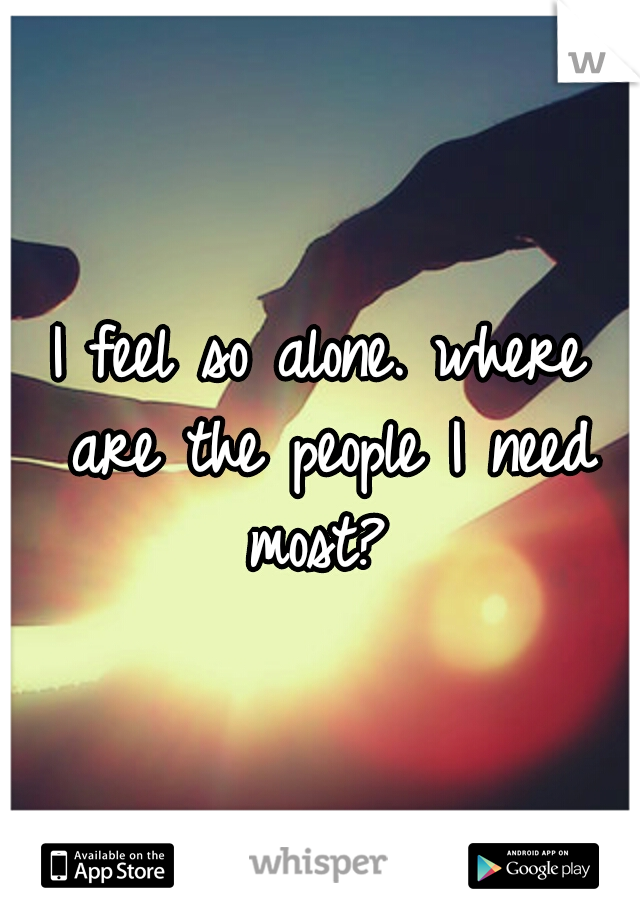 I feel so alone. where are the people I need most?