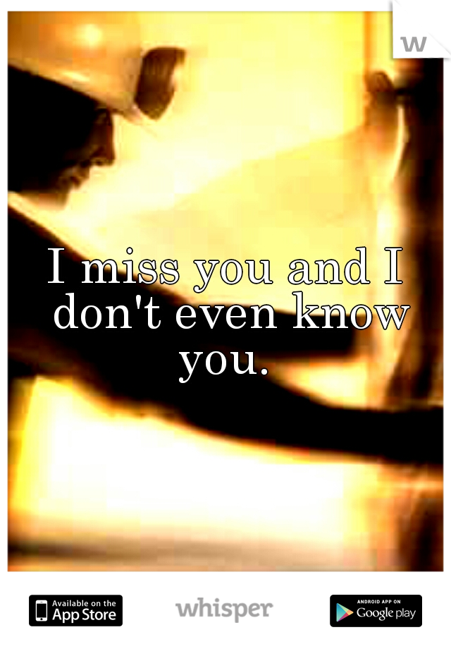 I miss you and I don't even know you.