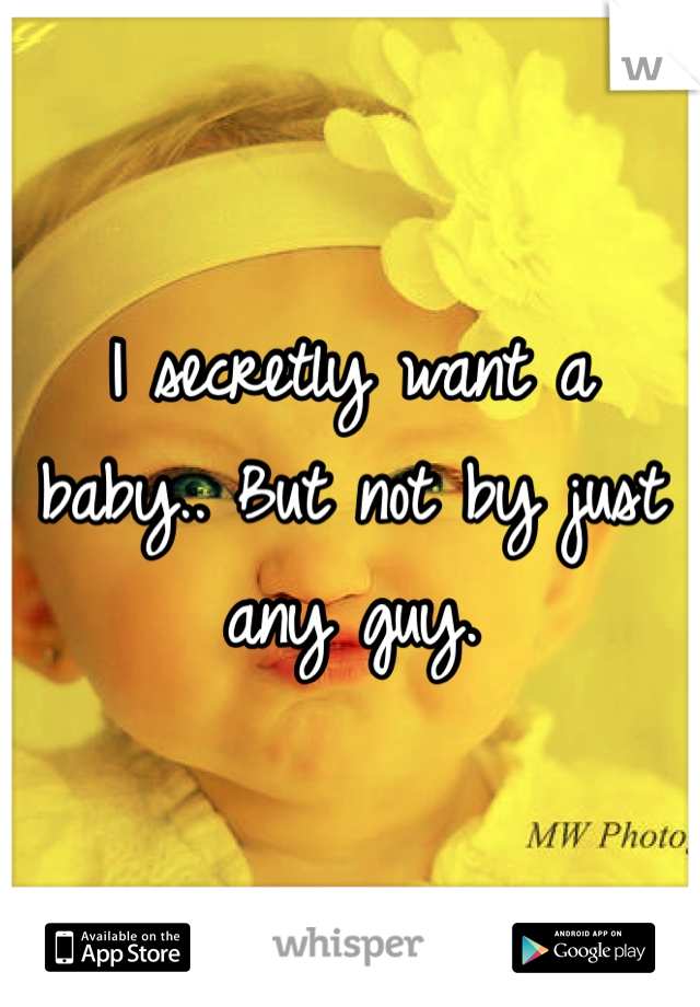 I secretly want a baby.. But not by just any guy.