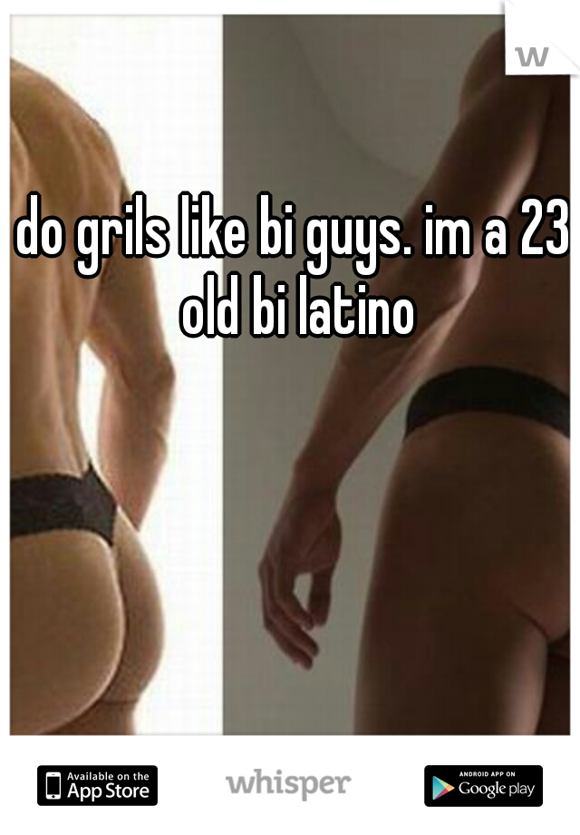 do grils like bi guys. im a 23 old bi latino