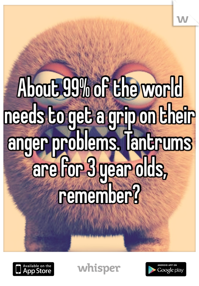 About 99% of the world needs to get a grip on their anger problems. Tantrums are for 3 year olds, remember?