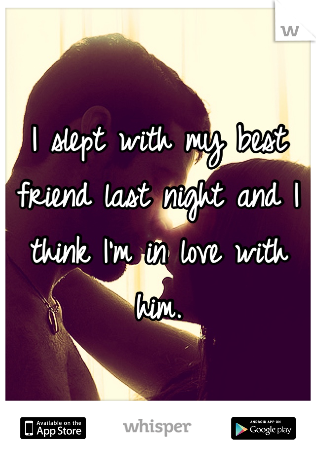 I slept with my best friend last night and I think I'm in love with him.