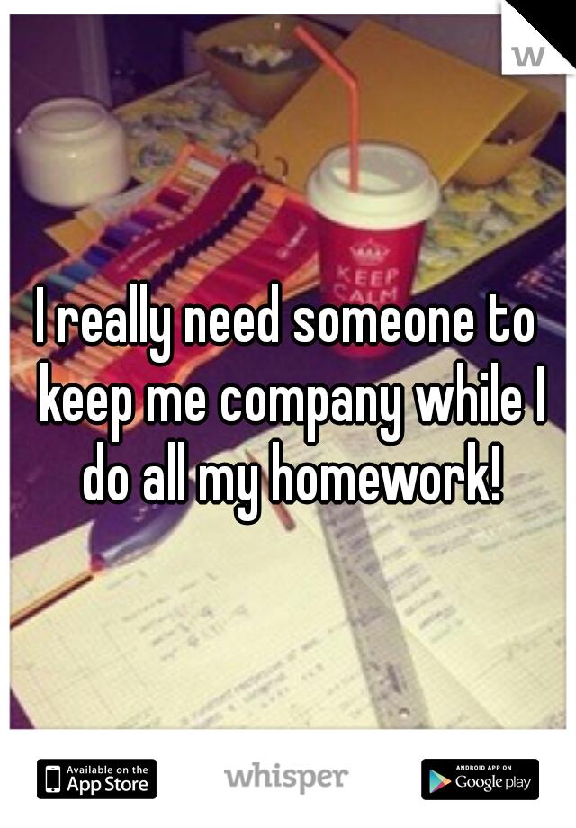 I really need someone to keep me company while I do all my homework!