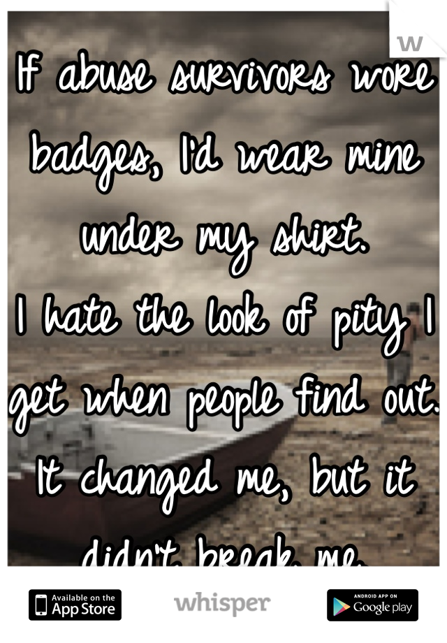If abuse survivors wore badges, I'd wear mine under my shirt.  I hate the look of pity I get when people find out.  It changed me, but it didn't break me.