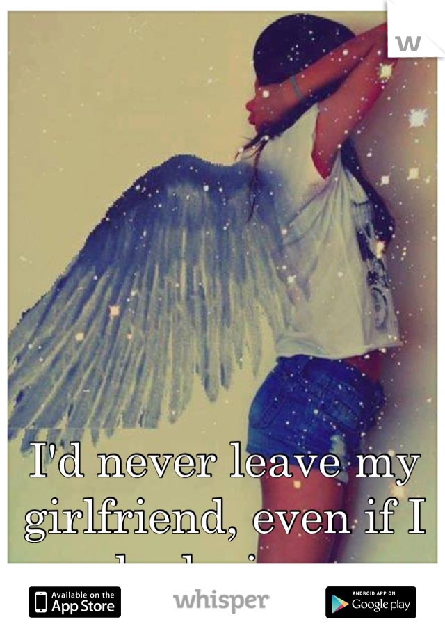 I'd never leave my girlfriend, even if I had wings