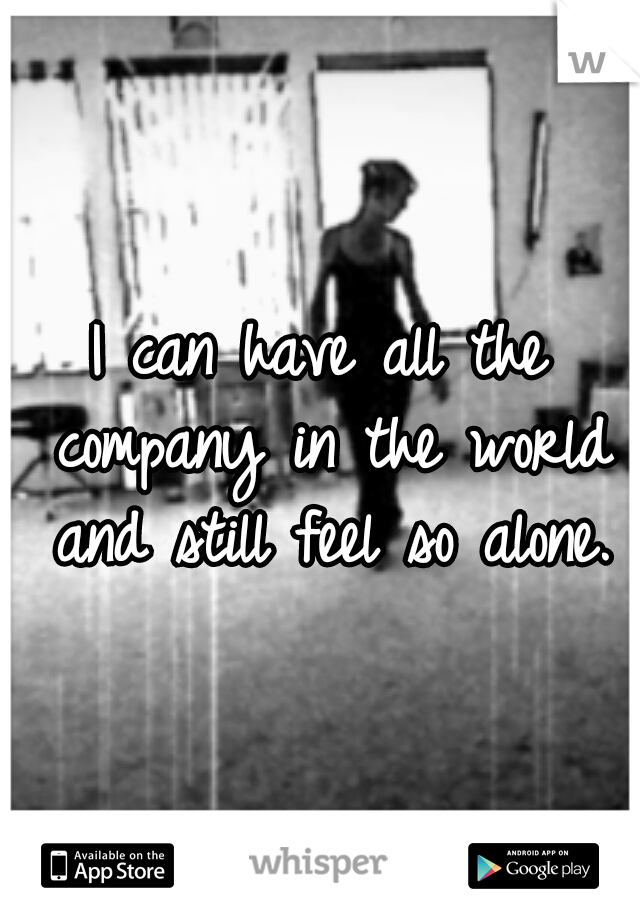 I can have all the company in the world and still feel so alone.