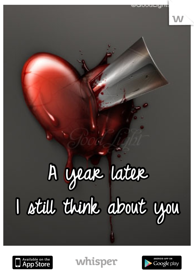 A year later  I still think about you