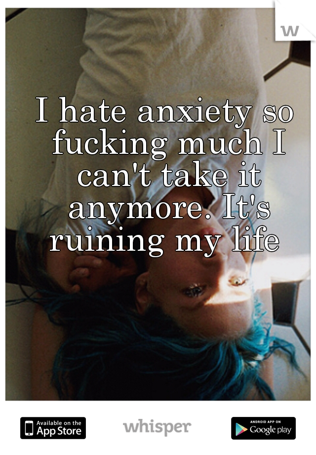 I hate anxiety so fucking much I can't take it anymore. It's ruining my life