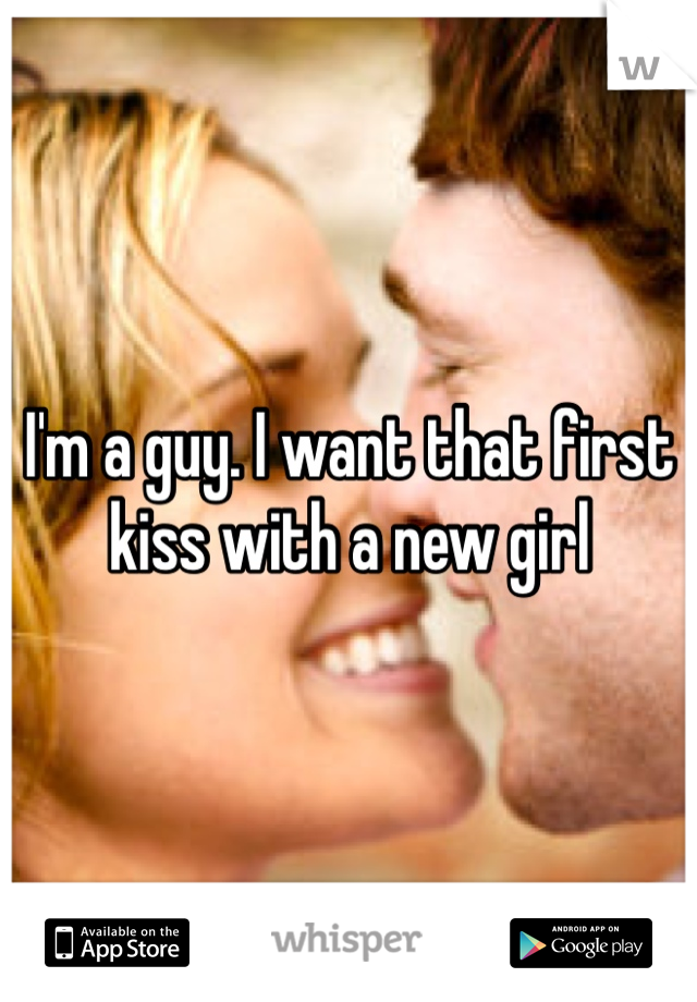 I'm a guy. I want that first kiss with a new girl