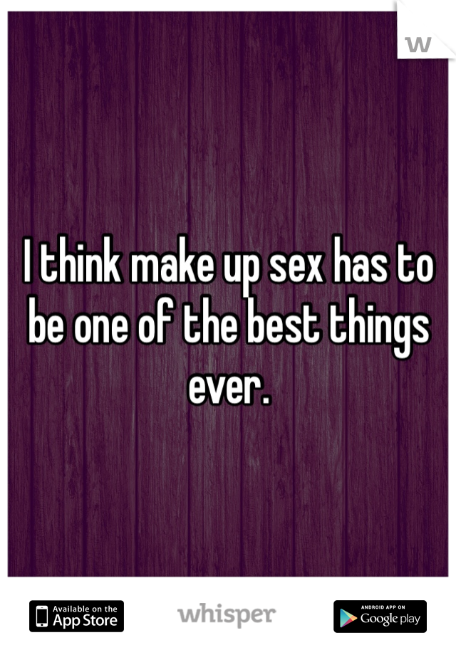 I think make up sex has to be one of the best things ever.