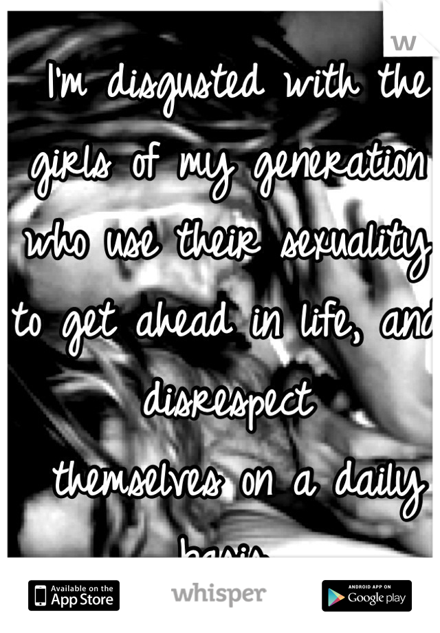 I'm disgusted with the girls of my generation who use their sexuality to get ahead in life, and disrespect  themselves on a daily basis.