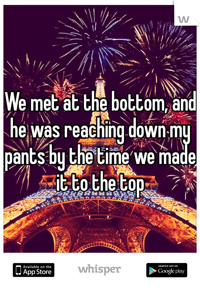 We met at the bottom, and he was reaching down my pants by the time we made it to the top