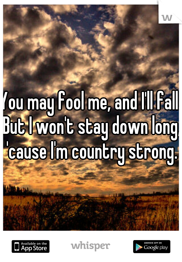 You may fool me, and I'll fall. But I won't stay down long, 'cause I'm country strong.